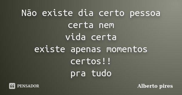 Não existe dia certo pessoa certa nem vida certa existe apenas momentos certos!! pra tudo... Frase de Alberto Pires.