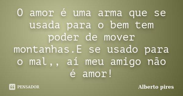 O amor é uma arma que se usada para o bem tem poder de mover montanhas.E se usado para o mal,, aí meu amigo não é amor!... Frase de Alberto Pires.