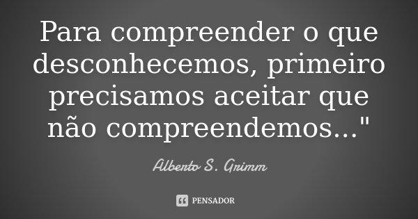 """Para compreender o que desconhecemos, primeiro precisamos aceitar que não compreendemos...""""... Frase de Alberto S. Grimm."""