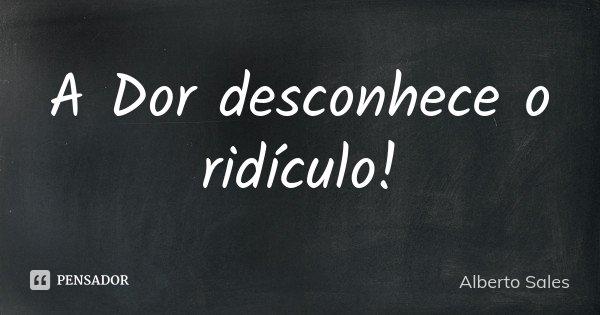 A Dor desconhece o ridículo!... Frase de Alberto Sales.