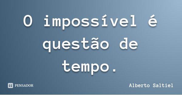 O impossível é questão de tempo.... Frase de Alberto Saltiel.