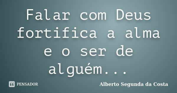 Falar com Deus fortifica a alma e o ser de alguém...... Frase de Alberto Segunda da Costa.