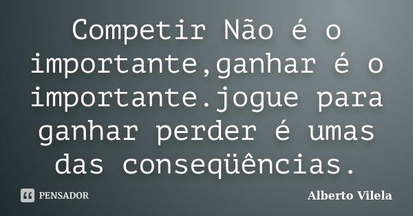 Competir Não é o importante,ganhar é o importante.jogue para ganhar perder é umas das conseqüências.... Frase de Alberto Vilela.