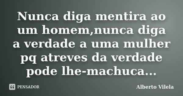 Nunca diga mentira ao um homem,nunca diga a verdade a uma mulher pq atreves da verdade pode lhe-machuca...... Frase de Alberto Vilela.
