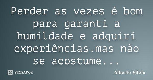 Perder as vezes é bom para garanti a humildade e adquiri experiências.mas não se acostume...... Frase de Alberto Vilela.