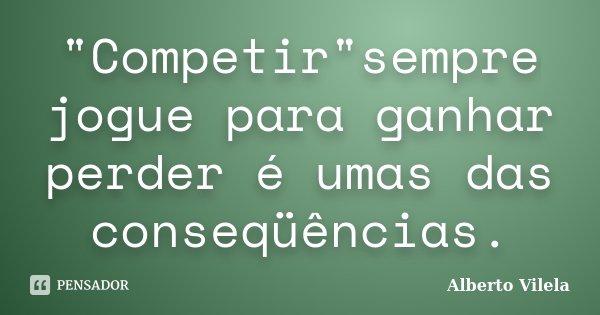 """""""Competir""""sempre jogue para ganhar perder é umas das conseqüências.... Frase de Alberto Vilela."""