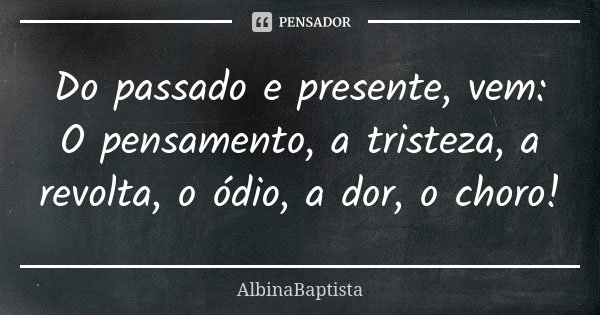 Do passado e presente, vem: O pensamento, a tristeza, a revolta, o ódio, a dor, o choro!... Frase de AlbinaBaptista.