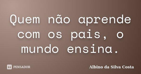 Quem não aprende com os pais, o mundo ensina.... Frase de Albino da Silva Costa.