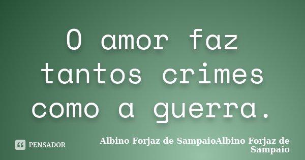 O amor faz tantos crimes como a guerra.... Frase de Albino Forjaz de SampaioAlbino Forjaz de Sampaio.