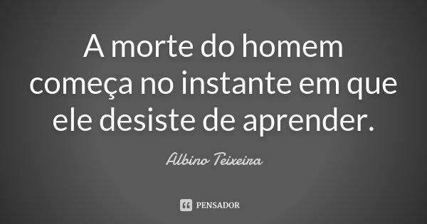 A morte do homem começa no instante em que ele desiste de aprender.... Frase de Albino Teixeira.