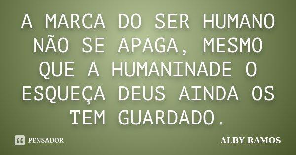 A MARCA DO SER HUMANO NÃO SE APAGA, MESMO QUE A HUMANINADE O ESQUEÇA DEUS AINDA OS TEM GUARDADO.... Frase de ALBY RAMOS.