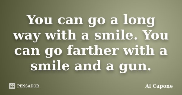 You can go a long way with a smile. You can go farther with a smile and a gun.... Frase de Al Capone.