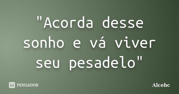 """""""Acorda desse sonho e vá viver seu pesadelo""""... Frase de Alcebc."""