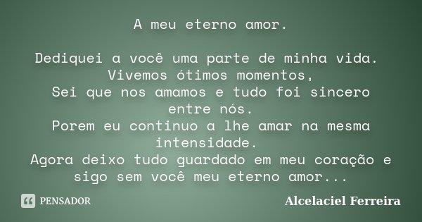 A meu eterno amor. Dediquei a você uma parte de minha vida. Vivemos ótimos momentos, Sei que nos amamos e tudo foi sincero entre nós. Porem eu continuo a lhe am... Frase de Alcelaciel Ferreira.