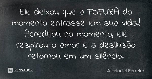 Ele deixou que a FOFURA do momento entrasse em sua vida.! Acreditou no momento, ele respirou o amor e a desilusão retornou em um silêncio.... Frase de Alcelaciel Ferreira.
