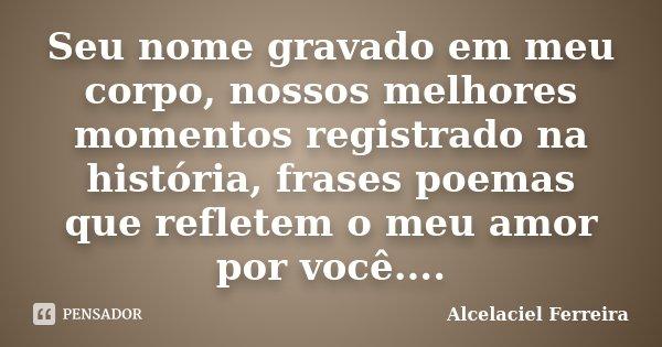 Seu nome gravado em meu corpo, nossos melhores momentos registrado na história, frases poemas que refletem o meu amor por você....... Frase de Alcelaciel Ferreira.