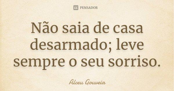 Não saia de casa desarmado; leve sempre o seu sorriso.... Frase de Alceu Gouveia.