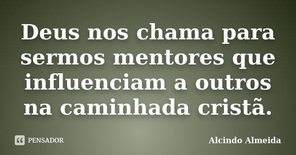 Deus nos chama para sermos mentores que influenciam a outros na caminhada cristã.... Frase de Alcindo Almeida.