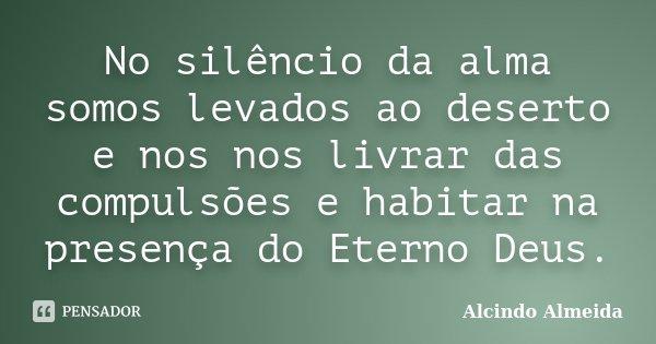 No silêncio da alma somos levados ao deserto e nos nos livrar das compulsões e habitar na presença do Eterno Deus.... Frase de Alcindo Almeida.
