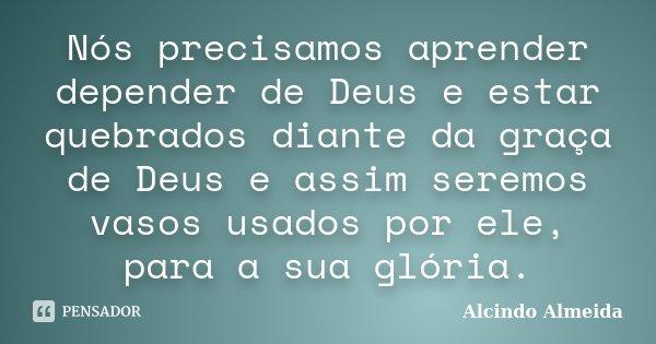 Nós precisamos aprender depender de Deus e estar quebrados diante da graça de Deus e assim seremos vasos usados por ele, para a sua glória.... Frase de Alcindo Almeida.