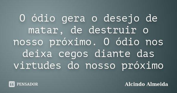 O ódio gera o desejo de matar, de destruir o nosso próximo. O ódio nos deixa cegos diante das virtudes do nosso próximo... Frase de Alcindo Almeida.