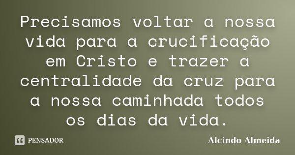 Precisamos voltar a nossa vida para a crucificação em Cristo e trazer a centralidade da cruz para a nossa caminhada todos os dias da vida.... Frase de Alcindo Almeida.