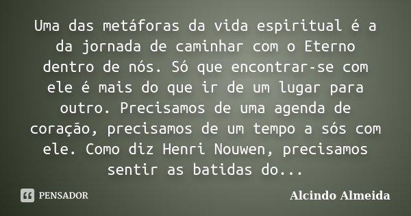 Uma das metáforas da vida espiritual é a da jornada de caminhar com o Eterno dentro de nós. Só que encontrar-se com ele é mais do que ir de um lugar para outro.... Frase de Alcindo Almeida.