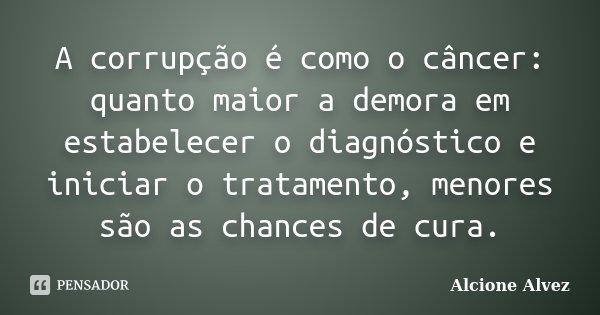 A corrupção é como o câncer: quanto maior a demora em estabelecer o diagnóstico e iniciar o tratamento, menores são as chances de cura... Frase de Alcione Alvez.