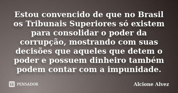 Estou convencido de que no Brasil os Tribunais Superiores só existem para consolidar o poder da corrupção, mostrando com suas decisões que aqueles que detem o p... Frase de Alcione Alvez.