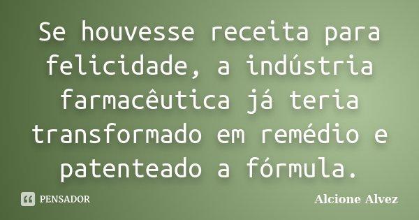 Se houvesse receita para felicidade, a indústria farmacêutica já teria transformado em remédio e patenteado a fórmula.... Frase de Alcione Alvez.