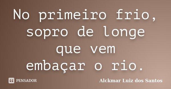 No primeiro frio, sopro de longe que vem embaçar o rio.... Frase de Alckmar Luiz dos Santos.