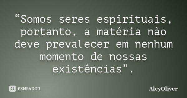 """""""Somos seres espirituais, portanto, a matéria não deve prevalecer em nenhum momento de nossas existências"""".... Frase de AlcyOliver."""