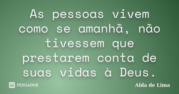 As pessoas vivem como se amanhã, não tivessem que prestarem conta de suas vidas à Deus.... Frase de Alda de Lima.