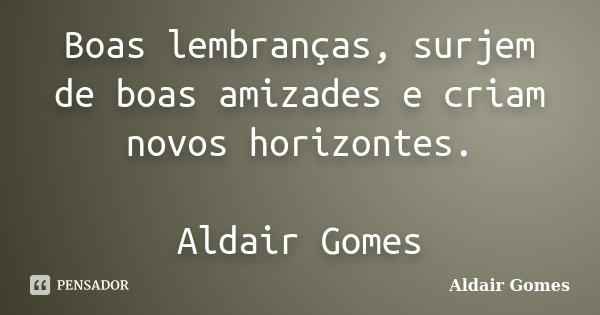 Boas lembranças, surjem de boas amizades e criam novos horizontes. Aldair Gomes... Frase de Aldair Gomes.