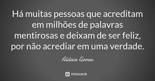 Há muitas pessoas que acreditam em milhões de palavras mentirosas e deixam de ser feliz, por não acrediar em uma verdade.... Frase de Aldair Gomes..