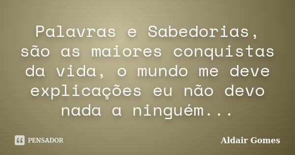Palavras e Sabedorias, são as maiores conquistas da vida, o mundo me deve explicações eu não devo nada a ninguém...... Frase de Aldair Gomes.