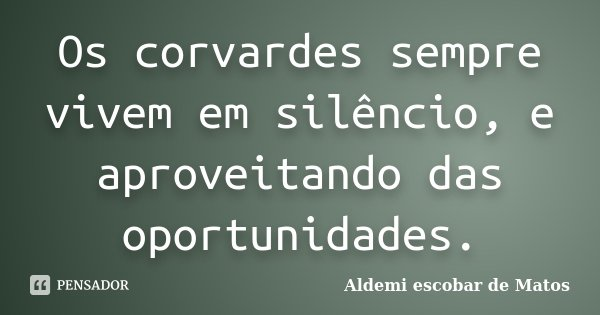 Os corvardes sempre vivem em silêncio, e aproveitando das oportunidades.... Frase de Aldemi escobar de Matos.
