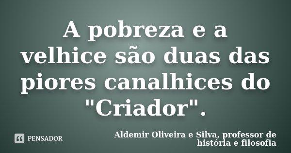 """A pobreza e a velhice são duas das piores canalhices do """"Criador"""".... Frase de Aldemir Oliveira e Silva, Professor de História e Filosofia."""