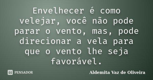 Envelhecer é como velejar, você não pode parar o vento, mas, pode direcionar a vela para que o vento lhe seja favorável.... Frase de Aldemita Vaz de Oliveira.