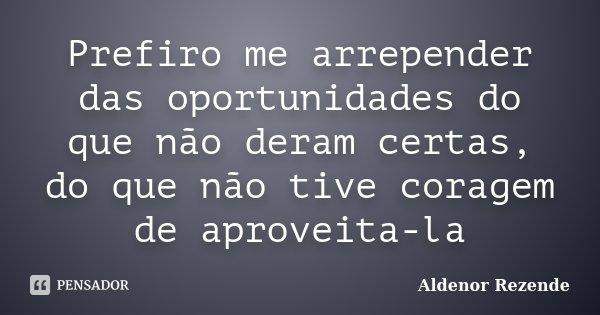 Prefiro me arrepender das oportunidades do que não deram certas, do que não tive coragem de aproveita-la... Frase de Aldenor Rezende.