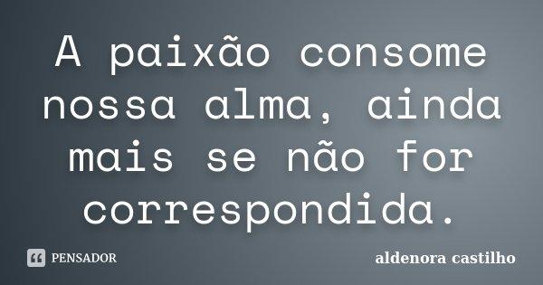 A paixão consome nossa alma, ainda mais se não for correspondida.... Frase de Aldenora Castilho.
