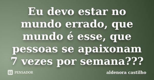 Eu devo estar no mundo errado, que mundo é esse, que pessoas se apaixonam 7 vezes por semana???... Frase de Aldenora Castilho.