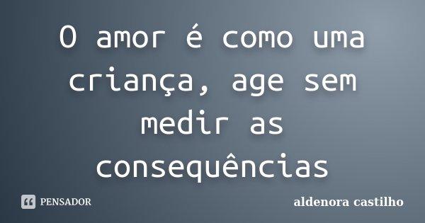 O amor é como uma criança, age sem medir as consequências... Frase de Aldenora Castilho.