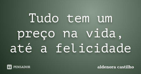 Tudo tem um preço na vida, até a felicidade... Frase de Aldenora Castilho.