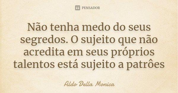 Não tenha medo do seus segredos. O sujeito que não acredita em seus próprios talentos está sujeito a patrôes... Frase de Aldo Della Monica.
