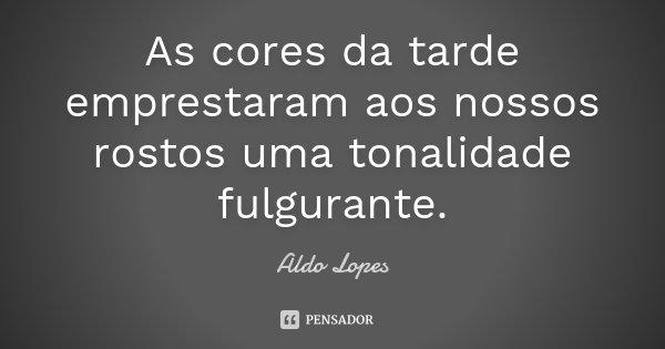 As cores da tarde emprestaram aos nossos rostos uma tonalidade fulgurante.... Frase de Aldo Lopes.