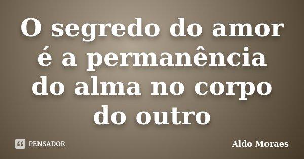 O segredo do amor é a permanência do alma no corpo do outro... Frase de Aldo Moraes.