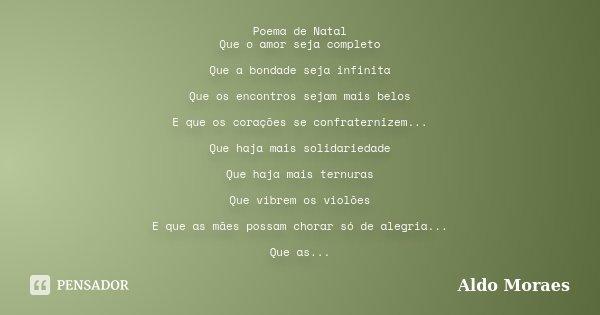 Poema de Natal Que o amor seja completo Que a bondade seja infinita Que os encontros sejam mais belos E que os corações se confraternizem... Que haja mais solid... Frase de Aldo Moraes.