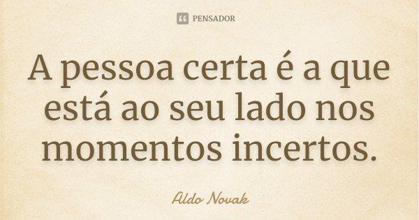 A pessoa certa é a que está ao seu lado nos momentos incertos.... Frase de Aldo Novak.