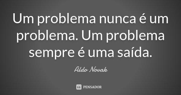 Um problema nunca é um problema. Um problema sempre é uma saída.... Frase de Aldo Novak.